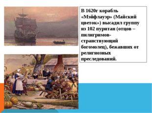 В 1620г корабль «Мэйфлауэр» (Майский цветок») высадил группу из 102 пуритан (