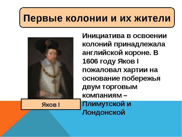Инициатива в освоении колоний принадлежала английской короне. В 1606 году Яко...