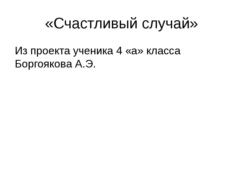 «Счастливый случай» Из проекта ученика 4 «а» класса Боргоякова А.Э.