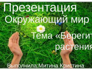 Презентация Окружающий мир Тема «Берегите растения» Выполнила:Митина Кристин