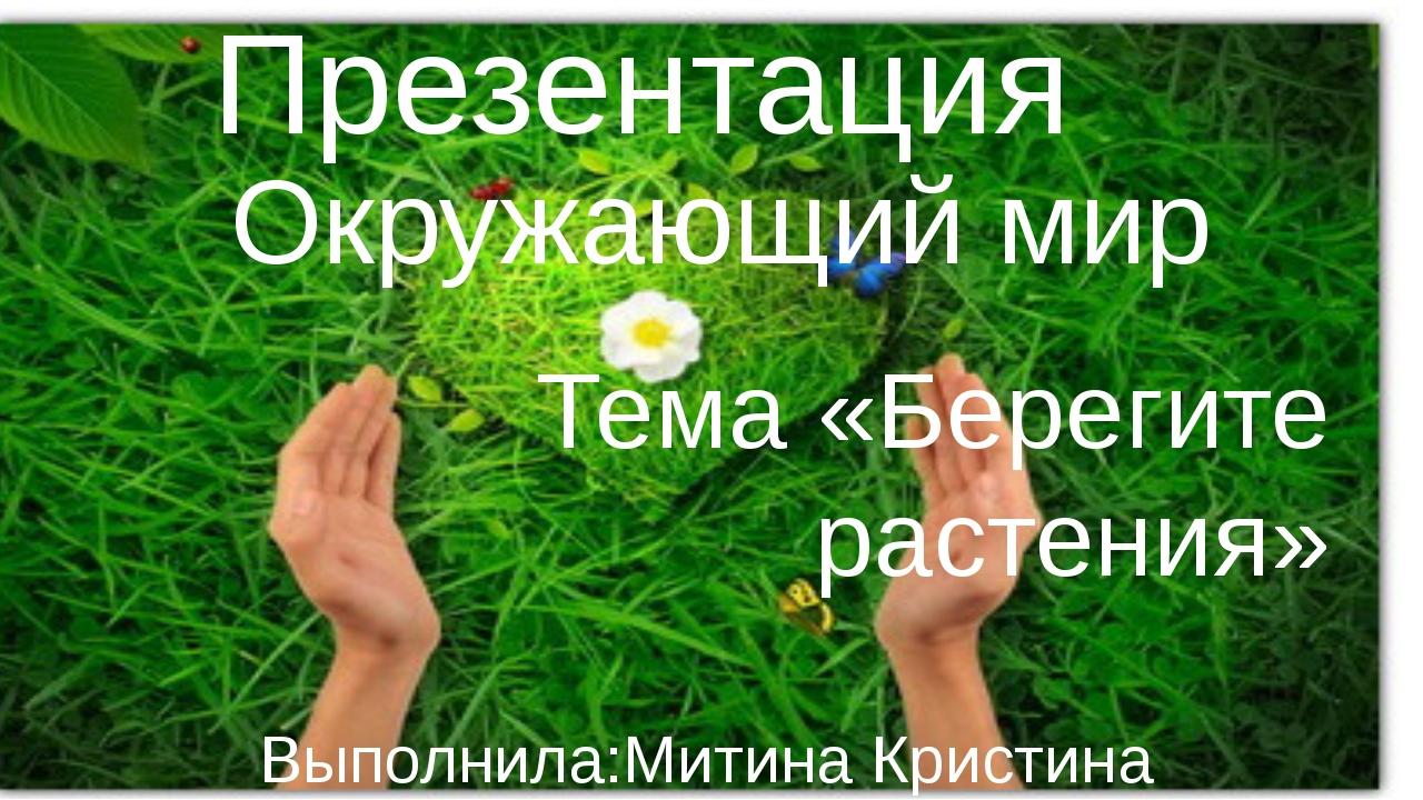 Презентация Окружающий мир Тема «Берегите растения» Выполнила:Митина Кристин...