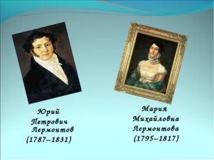 Юрий Петрович Лермонтов (1787–1831) Мария Михайловна Лермонтова (1795–1817)