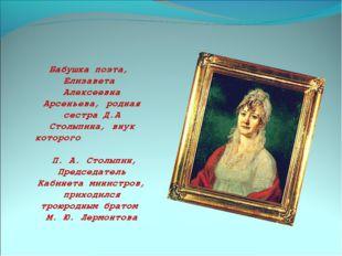 Бабушка поэта, Елизавета Алексеевна Арсеньева, родная сестра Д.А Столыпина, в