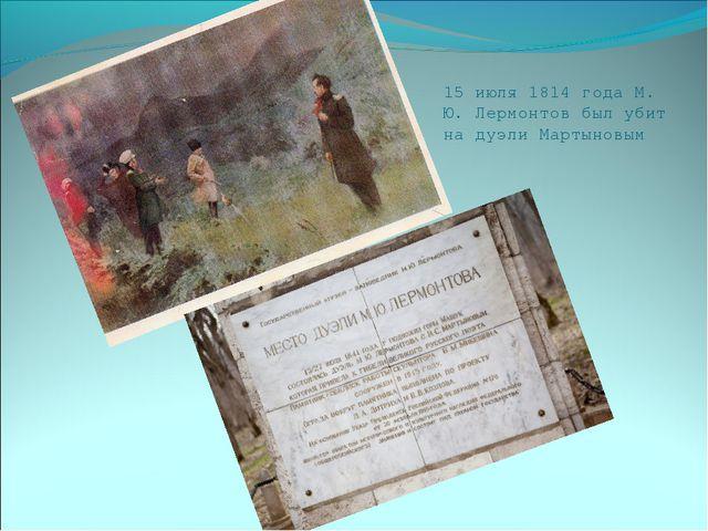 15 июля 1814 года М. Ю. Лермонтов был убит на дуэли Мартыновым
