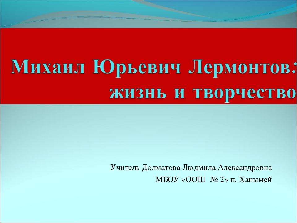 Учитель Долматова Людмила Александровна МБОУ «ООШ № 2» п. Ханымей