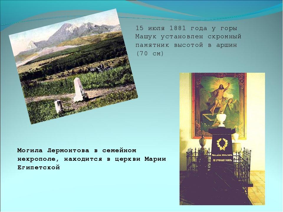 15 июля 1881 года у горы Машук установлен скромный памятник высотой в аршин (...
