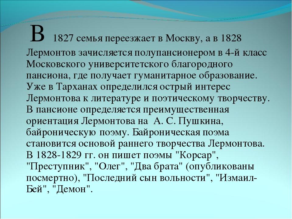 В 1827 семья переезжает в Москву, а в 1828 Лермонтов зачисляется полупансион...