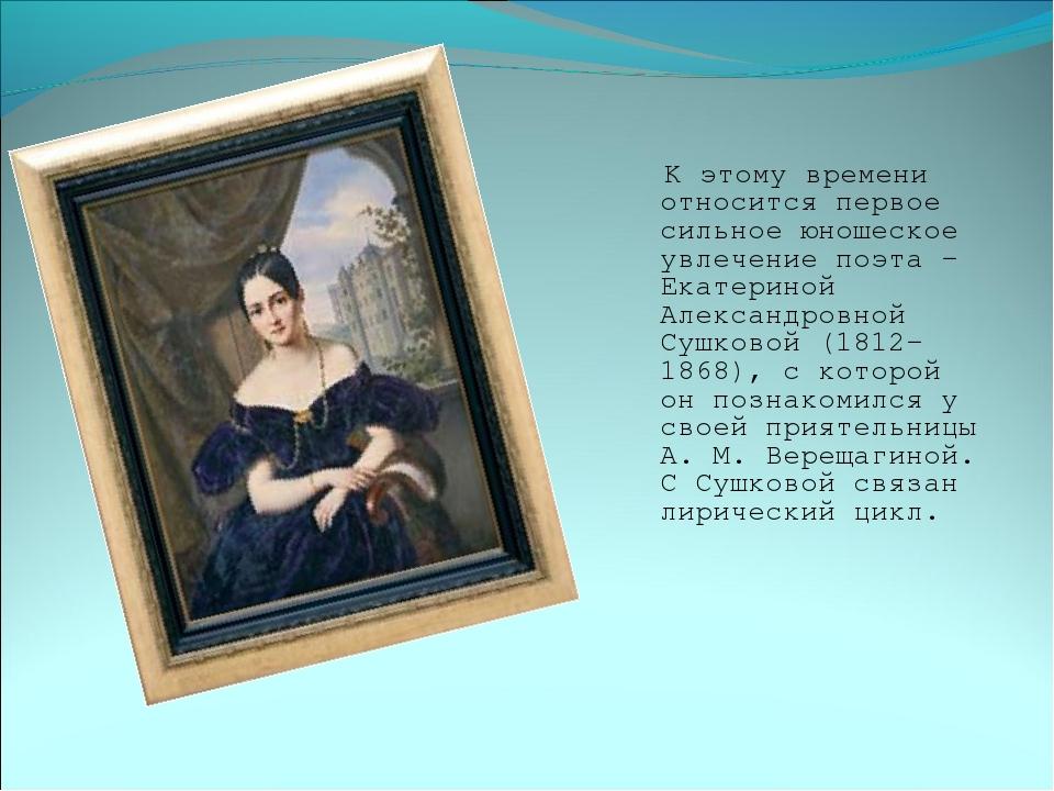 К этому времени относится первое сильное юношеское увлечение поэта – Екатери...