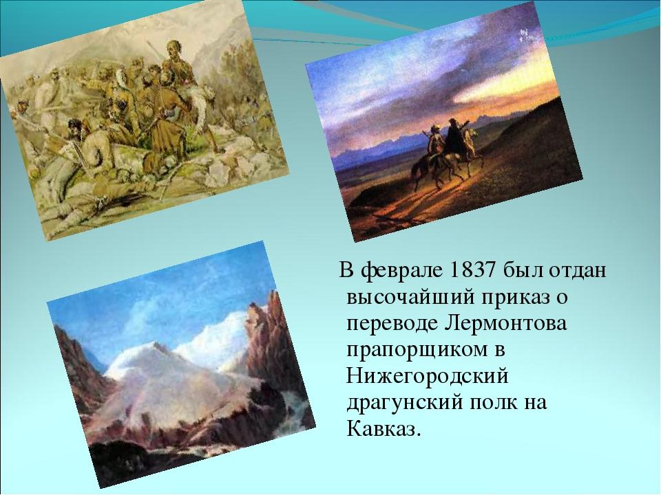 В феврале 1837 был отдан высочайший приказ о переводе Лермонтова прапорщиком...