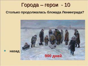 Города – герои - 10 Столько продолжалась блокада Ленинграда? назад 900 дней