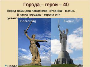 Города – герои – 40 Перед вами два паматника- «Родина – мать». В каких город