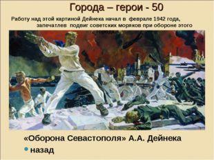 Города – герои - 50 «Оборона Севастополя» А.А. Дейнека назад Работу над этой