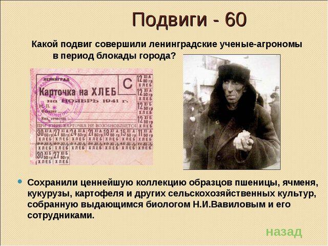 Подвиги - 60 Какой подвиг совершили ленинградские ученые-агрономы в период б...