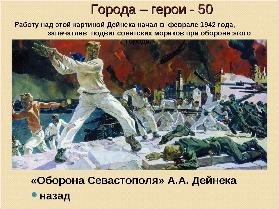 Города – герои - 50 «Оборона Севастополя» А.А. Дейнека назад Работу над этой...