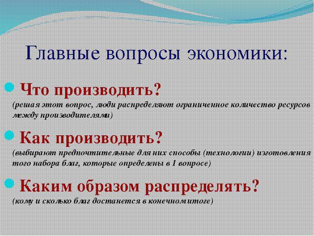 Главные вопросы экономики: Что производить? (решая этот вопрос, люди распреде...