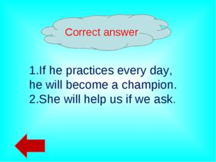 Correct answer 1.If he practices every day, he will become a champion. 2.She