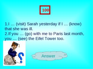 Answer 100 1.I … (visit) Sarah yesterday if I … (know) that she was ill. 2.If