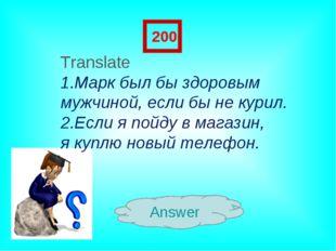 Answer 200 Translate Марк был бы здоровым мужчиной, если бы не курил. 2.Если