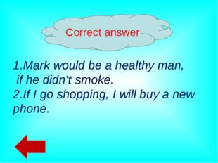 Correct answer 1.Mark would be a healthy man, if he didn't smoke. 2.If I go s