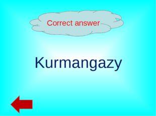 Correct answer Kurmangazy