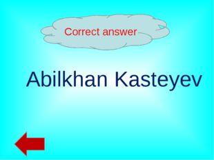 Correct answer Abilkhan Kasteyev