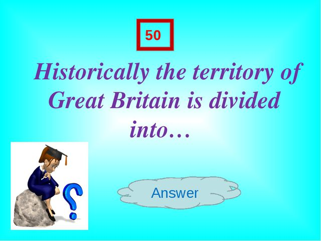 Historically the territory of Great Britain is divided into… Answer 50