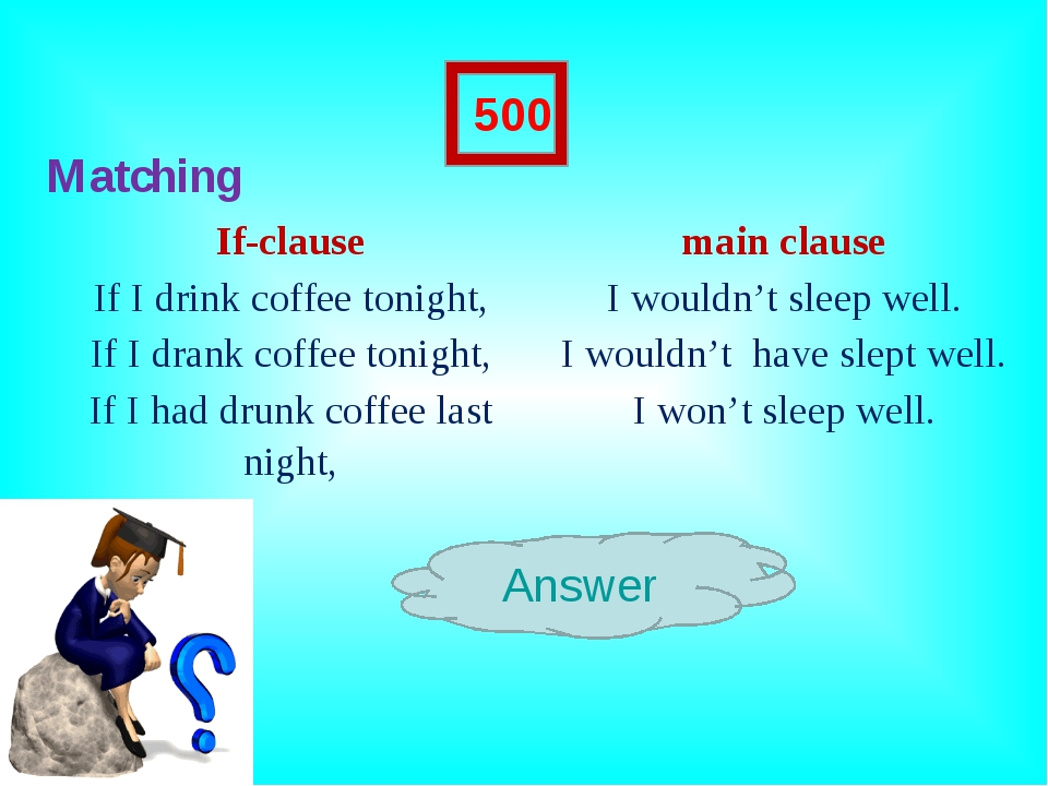 Matching Answer 500 If-clausemain clause If I drink coffee tonight,I would...