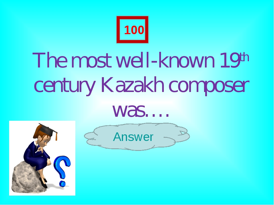 The most well-known 19th century Kazakh composer was…. Answer 100