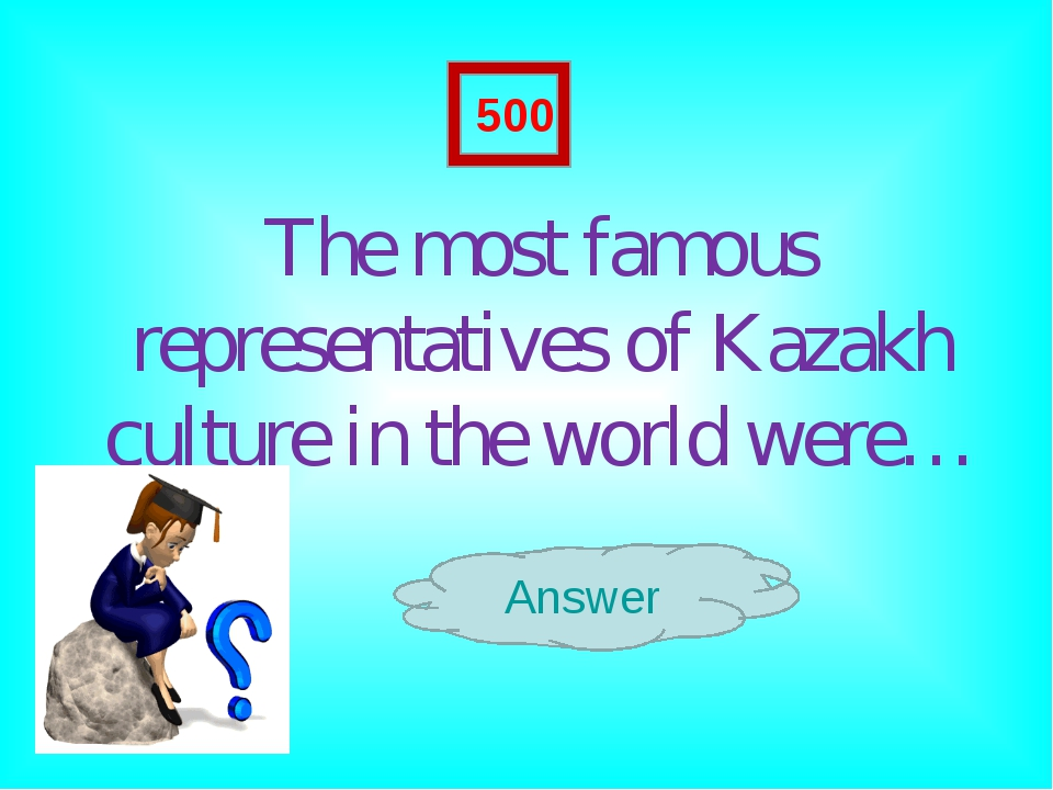 The most famous representatives of Kazakh culture in the world were… Answer...