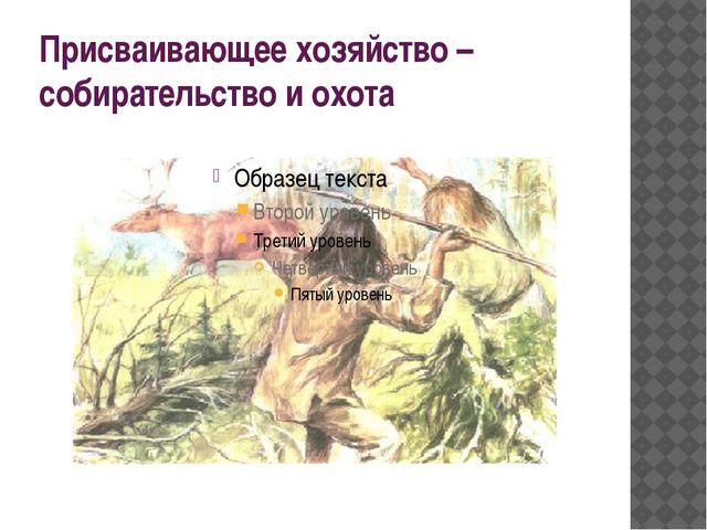 Присваивающее хозяйство – собирательство и охота