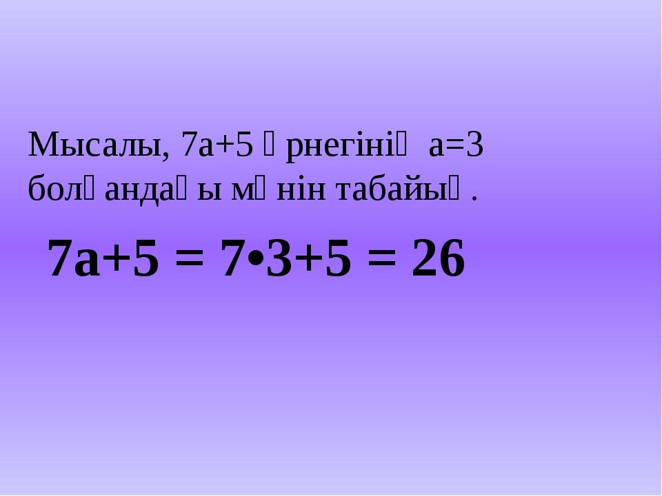 Мысалы, 7а+5 өрнегінің а=3 болғандағы мәнін табайық. 7а+5 = 7•3+5 = 26