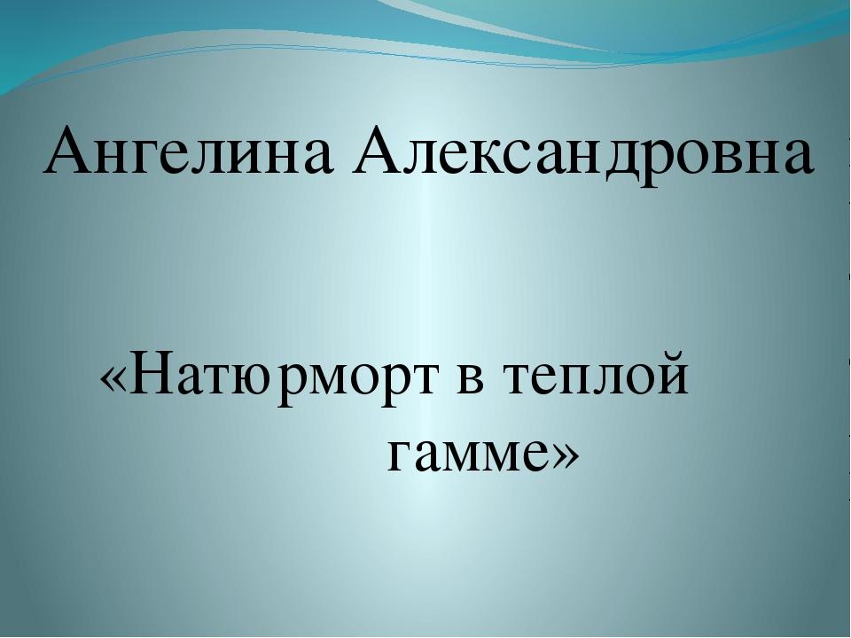 «Натюрморт в теплой гамме» Ангелина Александровна