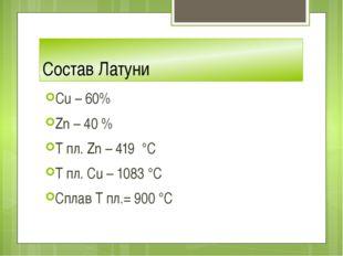 Состав Латуни Cu – 60% Zn – 40 % T пл. Zn – 419 °C T пл. Сu – 1083 °C Сплав Т