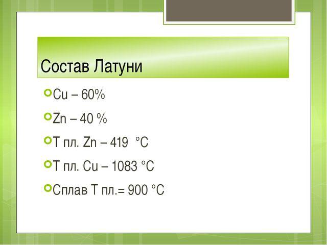 Состав Латуни Cu – 60% Zn – 40 % T пл. Zn – 419 °C T пл. Сu – 1083 °C Сплав Т...