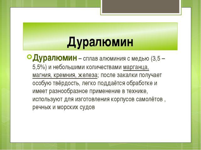 Дуралюмин Дуралюмин – сплав алюминия с медью (3,5 – 5,5%) и небольшими количе...