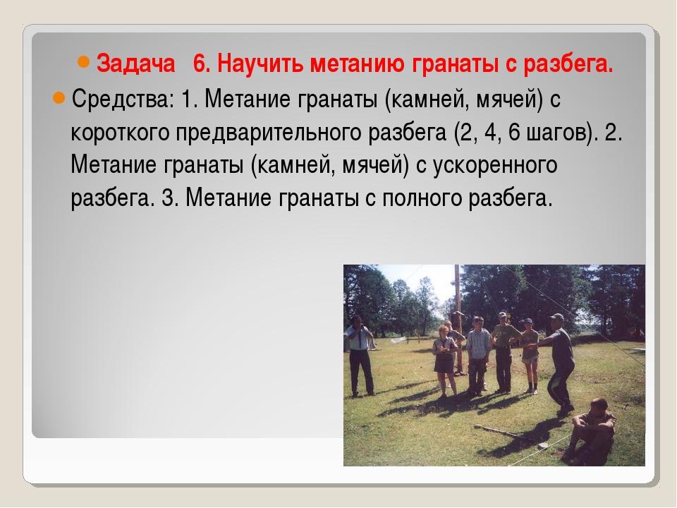 Задача 6. Научить метанию гранаты с разбега. Средства: 1. Метание гранаты (ка...