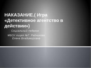 Социальный педагог МБОУ лицея №7 Райникова Елена Владимировна НАКАЗАНИЕ.( Игр