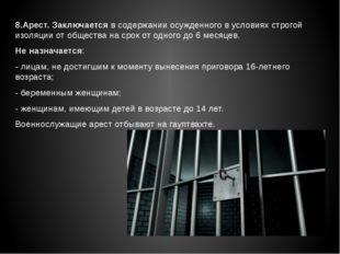 8.Арест. Заключается в содержании осужденного в условиях строгой изоляции от