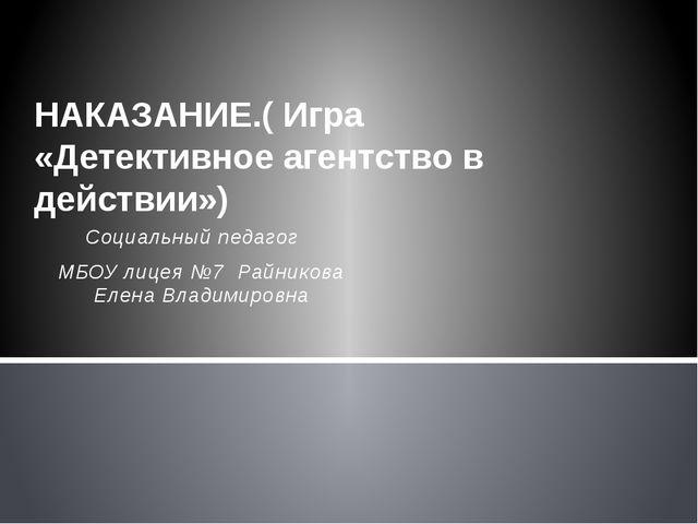 Социальный педагог МБОУ лицея №7 Райникова Елена Владимировна НАКАЗАНИЕ.( Игр...