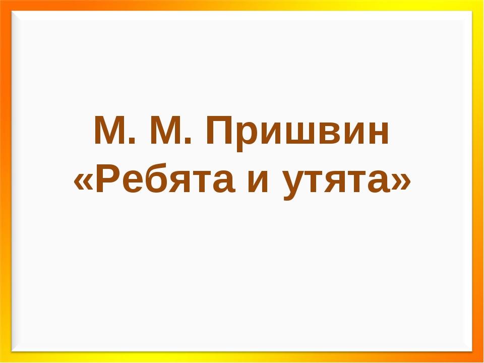 М. М. Пришвин «Ребята и утята»