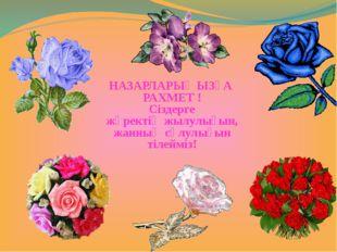 НАЗАРЛАРЫҢЫЗҒА РАХМЕТ ! Сіздерге жүректің жылулығын, жанның сұлулығын тілейміз!