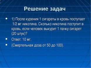 Решение задач 1) После курения 1 сигареты в кровь поступает 1/2 мг никотина.