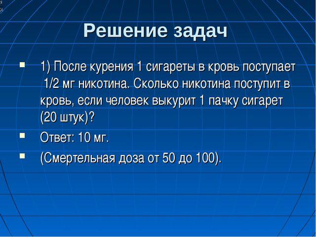 Решение задач 1) После курения 1 сигареты в кровь поступает 1/2 мг никотина....