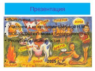 Презентация Выполнена Учителем 1 кв.категории Шиловой Н.М МОБУ СОШ с.Ломовка
