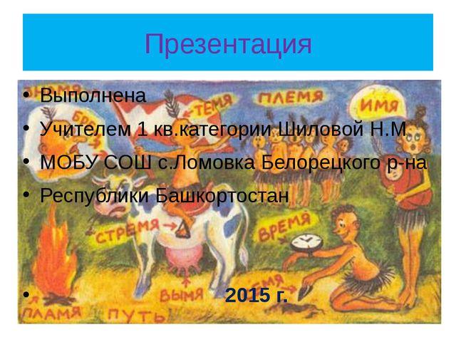 Презентация Выполнена Учителем 1 кв.категории Шиловой Н.М МОБУ СОШ с.Ломовка...