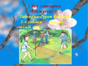 Үйге тапсырма: 426-жаттығу Тапсырма:Сурет бойынша 3-4 сөйлем құрау,сан есімді
