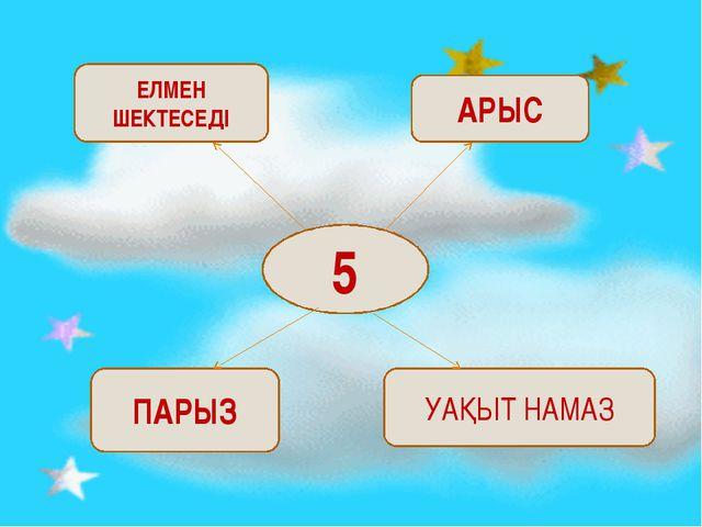 5 ЕЛМЕН ШЕКТЕСЕДІ АРЫС ПАРЫЗ УАҚЫТ НАМАЗ