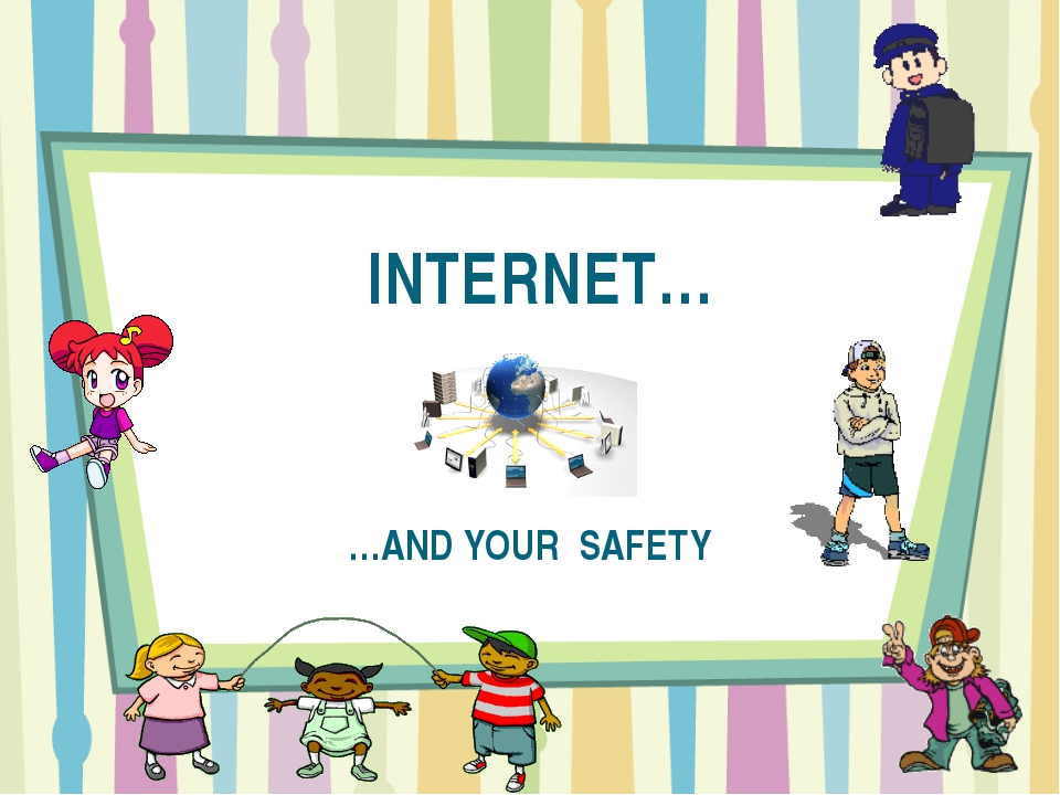 INTERNET… …AND YOUR SAFETY