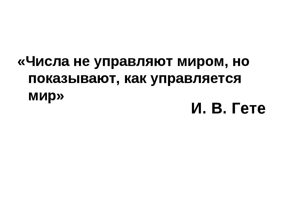 И. В. Гете «Числа не управляют миром, но показывают, как упра...
