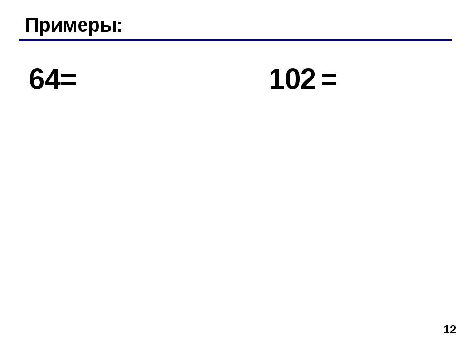 * Примеры: 64= 102 =